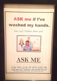 Any other thoughts about the hand hygiene campaign?  Remember, somebody actually gets paid to think up these things, implement them, and measure their success. Thank God I work night shifts and I don't have to be watched by some paid sycophant checking out when and how often I wash my hands.  #firstworldproblems #nursingissues #rn