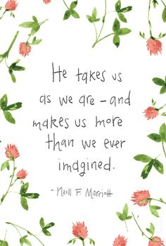 "He takes us as we are—and makes us more than we ever imagined."" —Neill F. Marriott"