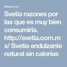 Svetia razones por las que es muy bien consumirla.  http://svetia.com.mx/  Svetia endulzante natural sin calorías