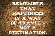 http://www.lovetravelquotes.com/2015/02/remember-that-happiness-is-way-of.html #travelquotes #lifequotes #quotes