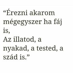 """Érezni akarom mégegyszer ha fáj is, Az illatod, a nyakad, a tested, a szád is. Poem Quotes, Sad Quotes, Poems, Life Quotes, Inspirational Quotes, Love Actually, I Love You, My Love, Dont Break My Heart"