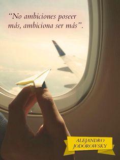 ... No ambiciones poseer más, ambiciona ser más. Alejandro Jodorowsky                                                                                                                                                     Más