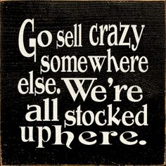 """░ Go Sell Crazy Somewhere Else ░ ~from """"As Good As It Gets"""".....lmao"""
