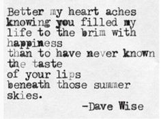 """""""Better my heart aches knowing you filled my life to the brim with happiness than to have never known the taste of your lips beneath those summer skies."""" — Dave Wise"""