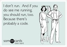 This is true! Whenever I hear running footsteps I get a rush of adrenaline... Then I remember that I work with some nurses who are willing to run for things that I consider worthy of a brisk walk at the maximum.