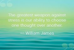 """Conquering stress: """"The greatest weapon against stress is our ability to choose one thought over another. - William James""""   http://www.oprah.com/spirit/Quotes-to-Destress-Stress-Quotes-Relaxation-Sayings/8"""
