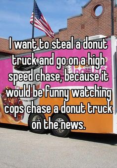 """Today on the news we spotted some Policemen chasing a donut truck! Policemen sure must be hungry!!!"" lol"