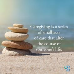 Caregiving is a series of small acts of care that alter the course of someone's life...What you do matters.