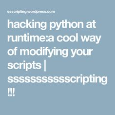 hacking python at runtime:a cool way of modifying your scripts | ssssssssssscripting !!!