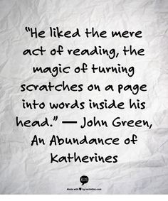 """He liked the mere act of reading, the magic of turning scratches on a page into words inside his head.""  ― John Green, An Abundance of Katherines"