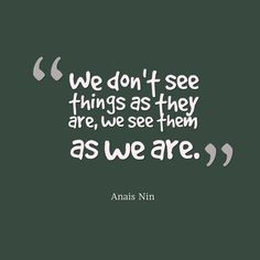 Anais Nin, We dont see things as they are we see them as we are