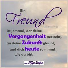 Ein Freund ist jemand, der deine Vergangenheit versteht, an deine Zukunft glaubt, und dich heute so nimmt, wie du bist. [unbekannt] - - weitere tolle Sprüche bei DAWANDA -> http://de.dawanda.com/shop/typestoff