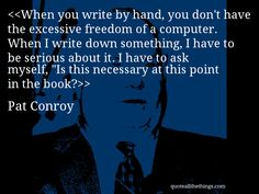 "Pat Conroy - quote-When you write by hand, you don't have the excessive freedom of a computer. When I write down something, I have to be serious about it. I have to ask myself, ""Is this necessary at this point in the book? #PatConroy #quote #quotation #aphorism #quoteallthethings"