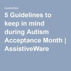 ACI alumni and AssistiveWare staff member Kit Albrecht wrote this guide to keep in mind this April!