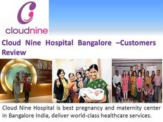 Cloud Nine Hospital (http://cloudninecare.com/) is best pregnancy and maternity center in Bangalore India, deliver world-class healthcare services. Our main vision is to provide high quality healthcare services for women and children's.