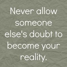Never allow someone else's doubt to become your reality.