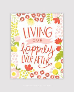 Living Our Happily Ever After - Hand Lettered and Illustrated Floral Print - Alexa Z Design