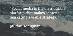 """""""Social media is the distribution platform that makes content marketing a viable strategy."""""""