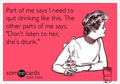 Funny Confession Ecard: Part of me says I need to quit drinking like this. The other parts of me says, Dont listen to her, shes drunk.
