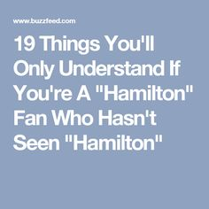 """19 Things You'll Only Understand If You're A """"Hamilton"""" Fan Who Hasn't Seen """"Hamilton"""""""
