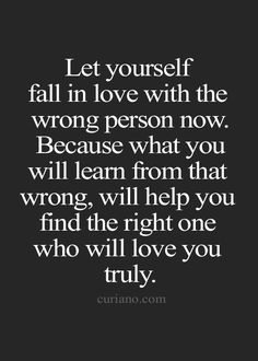 let yourself fall in love with the wrong person now. because what you will learn from that wrong, will help you find the right one who will love you truly.