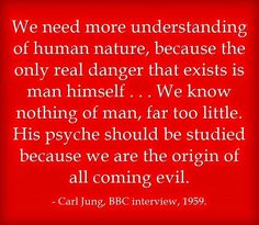 We need more understanding of human nature, because the only real danger that exists is man himself . . . We know nothing of man, far too little. His psyche should be studied because we are the origin of all coming evil. ~Carl Jung, BBC interview, 1959