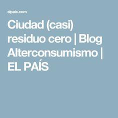 Ciudad (casi) residuo cero | Blog Alterconsumismo | EL PAÍS
