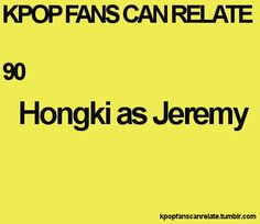 For the  longest time after watching HongKi play Jeremy I'd want to think of him as Jeremy. Love Jeremy to pieces. Actually I found I like Hong Ki's real personalty better.:3