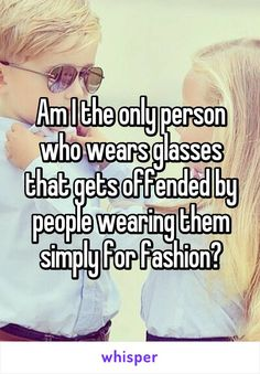 Am I the only person who wears glasses that gets offended by people wearing them simply for fashion?