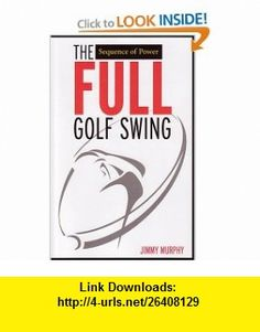 The Full Golf Swing Sequence of Power (9781933830001) Jimmy Murphy , ISBN-10: 193383000X  , ISBN-13: 978-1933830001 ,  , tutorials , pdf , ebook , torrent , downloads , rapidshare , filesonic , hotfile , megaupload , fileserve