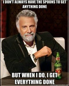 fibromyalgia meme: i don't always have the spoons to get anything done, but when i do i get everything done.