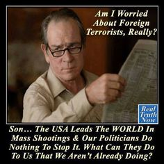 Am I worried about foreign terrorist? Wake up America! Gun Control Now!