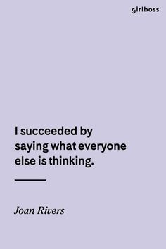 GIRLBOSS QUOTE: I Succeed by saying what everyone else is thinking. Joan Rivers