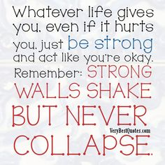 Whatever life gives you, even if it hurts you, just be strong and act like you're okay. Remember: strong walls shake but never collapse.