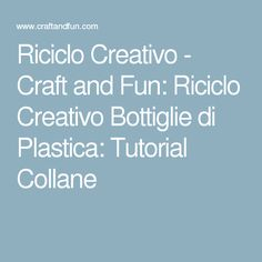 Riciclo Creativo - Craft and Fun: Riciclo Creativo Bottiglie di Plastica: Tutorial Collane