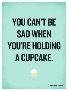 """You can't be sad when you're holding a cupcake."""