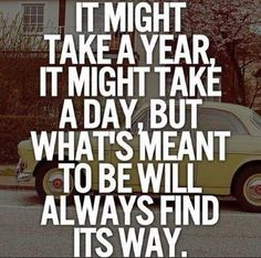 What is meant to be will find its way...