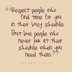 Yep..we're all busy, but to the people that we really matter to,.they'll make time for us just as we drop everything for them