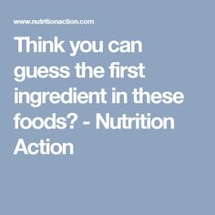 Think you can guess the first ingredient in these foods? - Nutrition Action