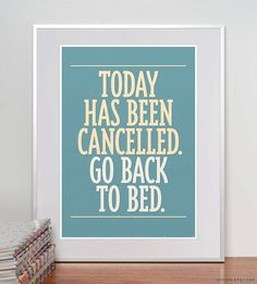 """""""Today has been cancelled. Go back to bed.""""   - typographic art print"""