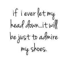 If I ever let my head down, it will be just to admire my shoes :)