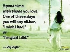 """Spend time with those you love. One of these days you will say either  """"I wish I had"""" or """"I'm glad I did.""""  ~Zig Ziglar"""
