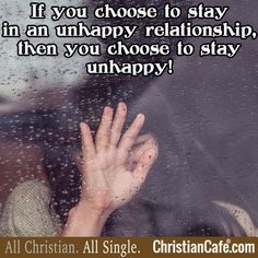 If you choose to stay in an unhappy relationship, then you choose to stay unhappy!