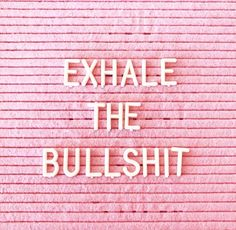 Exhale the bullshit | @chenebessenger ▿