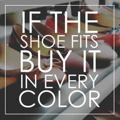 If the shoe fits, buy it in every color. Sophie Shoes, Wise Words, Wisdom, Shop Local, Fashion Quotes, Sayings, Footwear, Stuff To Buy, Color