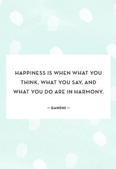 """Happiness is when what you think, what you say, and what you do are in harmony."" - Gandhi"