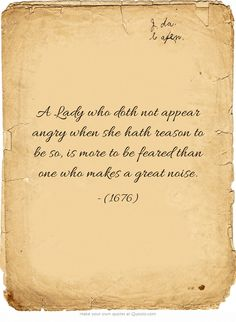 A Lady who doth not appear angry when she hath reason to be so, is more to be feared than one who makes a great noise.