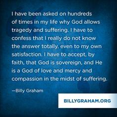 """Billy Graham: """"Cientos de veces en mi vida me han preguntado por qué Dios permite la tragedia y el sufrimiento. Tengo que confesar que realmente no sé la respuesta en su totalidad, incluso para mi propia satisfacción. Tengo que aceptar, por fe, que Dios es soberano, y Él es un Dios de amor, misericordia y compasión en medio del sufrimiento."""""""