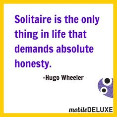 #Solitaire is the only thing in life that demands absolute honesty.  ~Hugo Wheeler