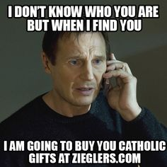 Liam Neeson loves to buy his Catholic Gifts for all his friends even strangers at www.zieglers.com ! Don't take his word for it! enjoy this catholic meme and humor
